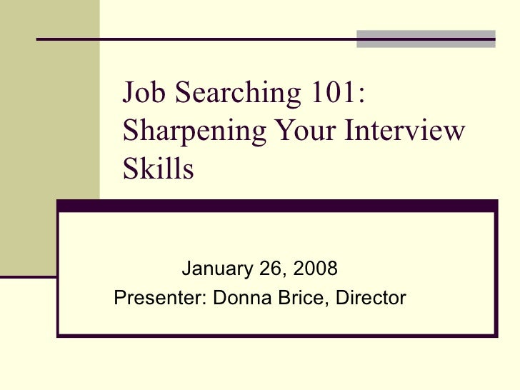 Job Searching 101: Sharpening Your Interview Skills  January 26, 2008 Presenter: Donna Brice, Director
