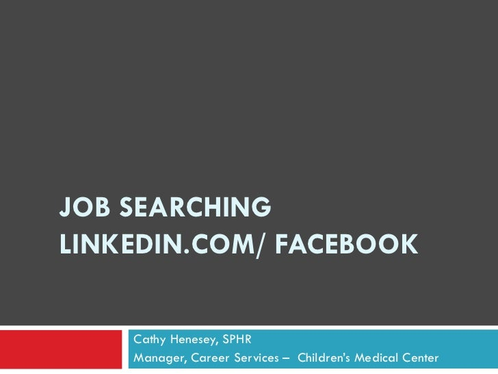 JOB SEARCHINGLINKEDIN.COM/ FACEBOOK    Cathy Henesey, SPHR    Manager, Career Services – Children's Medical Center