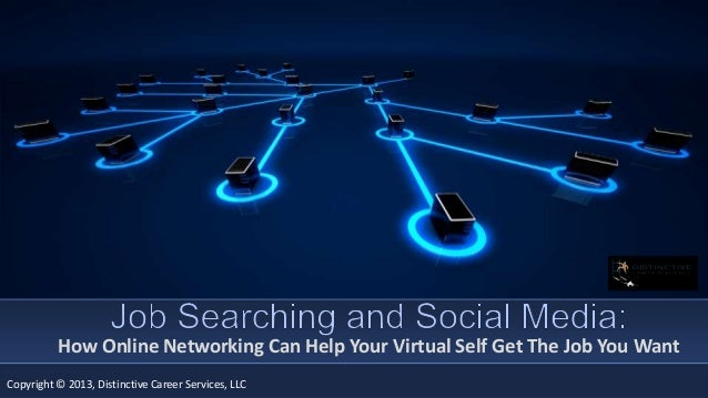 How Online Networking Can Help Your Virtual Self Get The Job You Want Copyright © 2013, Distinctive Career Services, LLC