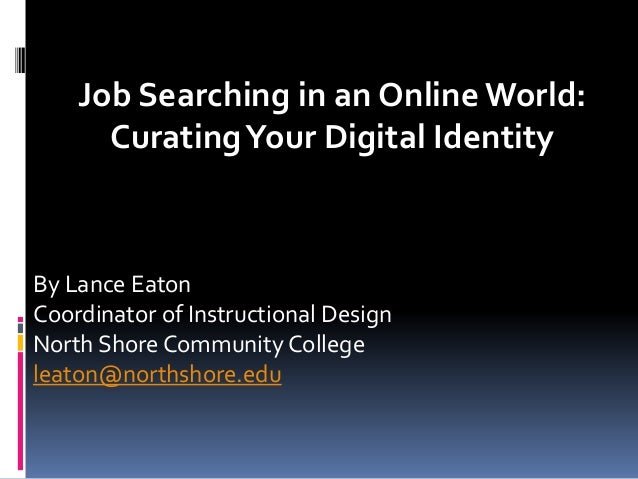 Job Searching in an Online World: CuratingYour Digital Identity By Lance Eaton Coordinator of Instructional Design North S...