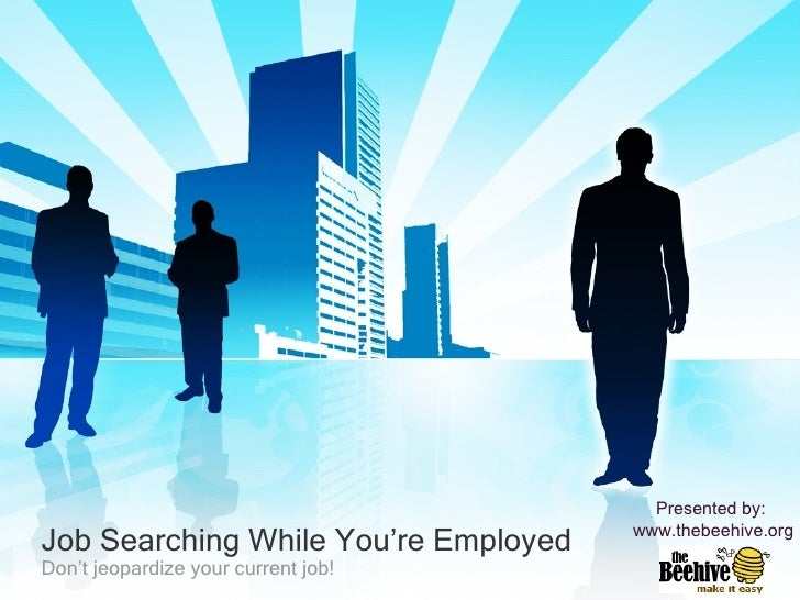 Job Searching While You're Employed Don't jeopardize your current job! Presented by:  www.thebeehive.org