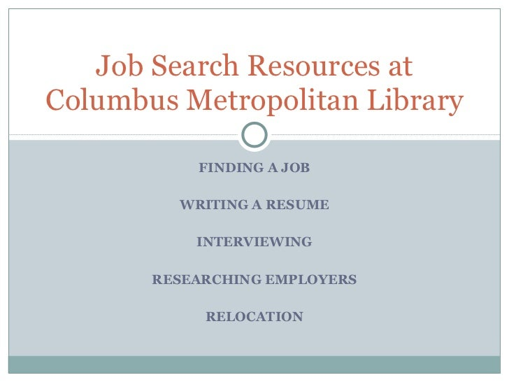 FINDING A JOB WRITING A RESUME INTERVIEWING RESEARCHING EMPLOYERS RELOCATION Job Search Resources at Columbus Metropolitan...