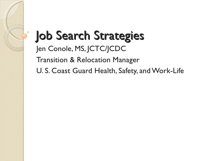 Job Search StrategiesJen Conole, MS, JCTC/JCDCTransition & Relocation ManagerU. S. Coast Guard Health, Safety, and Work-Life