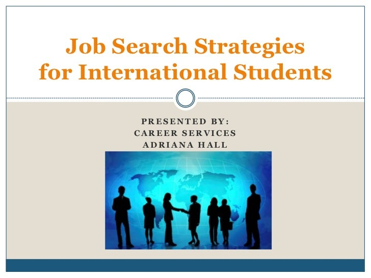 Job Search Strategiesfor International Students         PRESENTED BY:        CAREER SERVICES         ADRIANA HALL