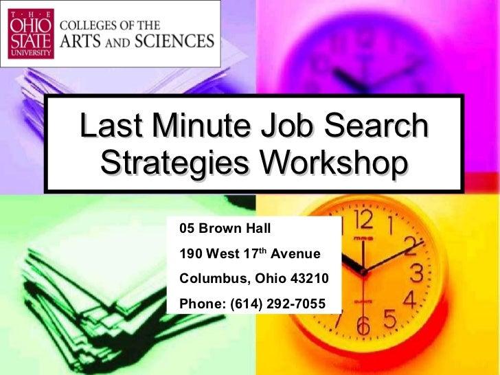 Last Minute Job Search Strategies Workshop 05 Brown Hall 190 West 17 th  Avenue Columbus, Ohio 43210 Phone: (614) 292-7055