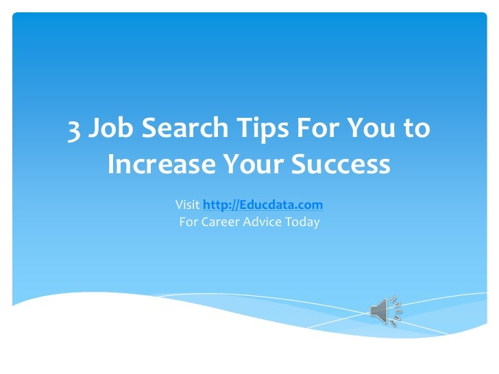 3 Job Search Tips For You to Increase Your Success<br />Visit http://Educdata.comFor Career Advice Today<br />