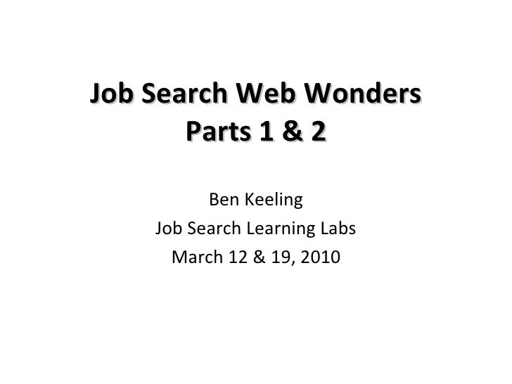Job Search Web Wonders Parts 1 & 2 Ben Keeling Job Search Learning Labs March 12 & 19, 2010