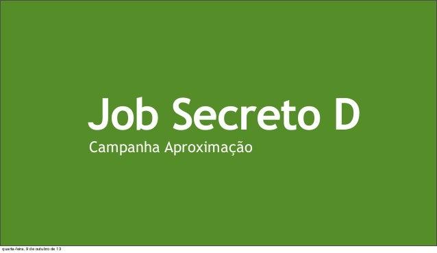 Job Secreto D Campanha Aproximação quarta-feira, 9 de outubro de 13