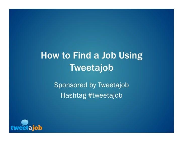 How to Find a Job Using Tweetajob<br />Sponsored by Tweetajob<br />Hashtag #tweetajob<br />