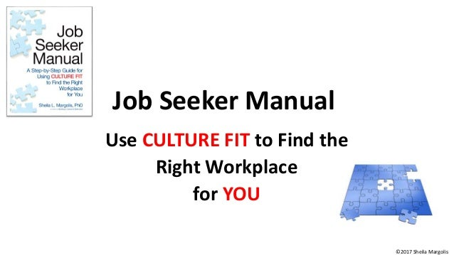 Job Seeker Manual Use CULTURE FIT to Find the Right Workplace for YOU ©2017 Sheila Margolis