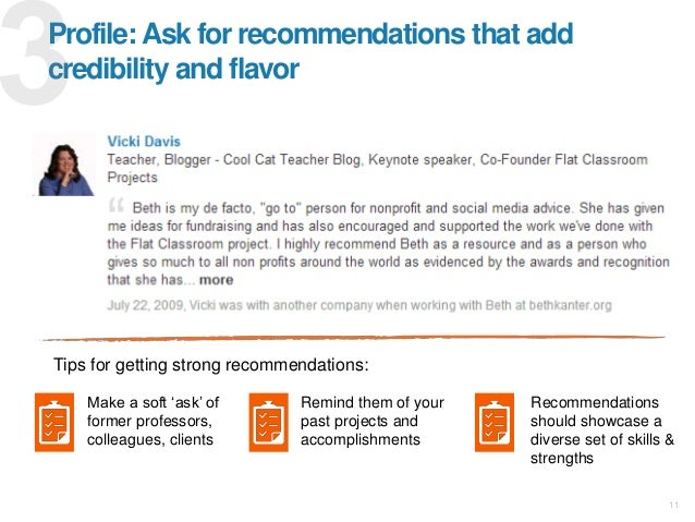 Profile: Ask for recommendations that add credibility and flavor Tips for getting strong recommendations: Make a soft 'ask...