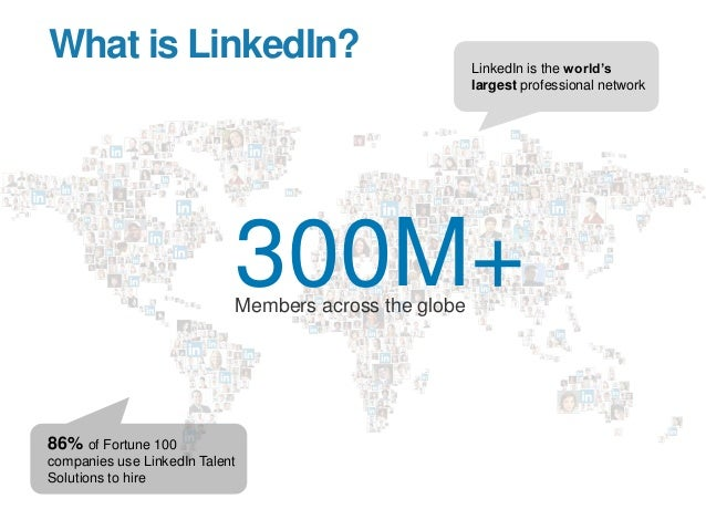 What is LinkedIn? 300M+Members across the globe LinkedIn is the world's largest professional network 86% of Fortune 100 co...