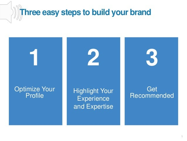 5 1 Optimize Your Profile 2 Highlight Your Experience and Expertise 3 Get Recommended Three easy steps to build your brand