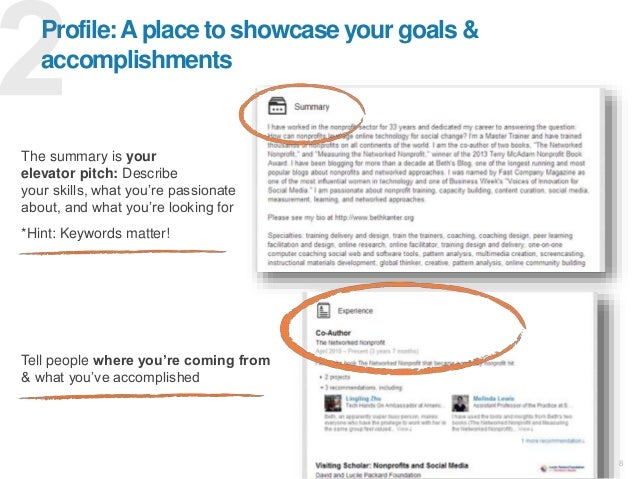 8 Profile:Aplace to showcase your goals & accomplishments The summary is your elevator pitch: Describe your skills, what y...