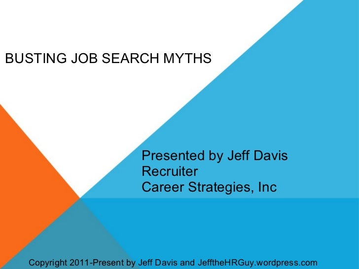 BUSTING JOB SEARCH MYTHS Presented by Jeff Davis Recruiter Career Strategies, Inc Copyright 2011-Present by Jeff Davis and...