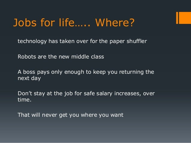 Jobs for life….. Where?technology has taken over for the paper shufflerRobots are the new middle classA boss pays only eno...