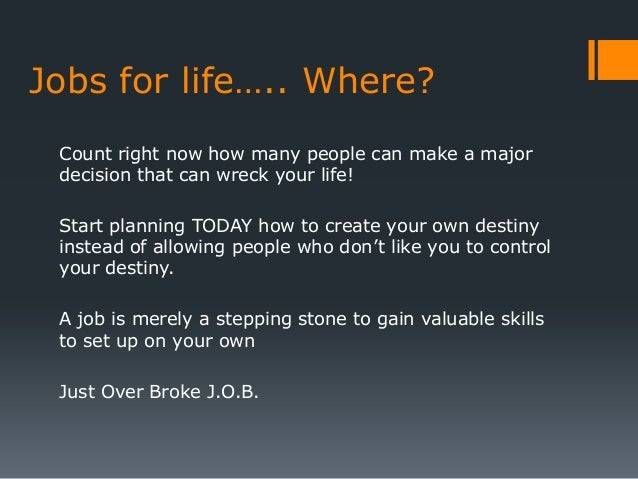 Jobs for life….. Where? Count right now how many people can make a major decision that can wreck your life! Start planning...