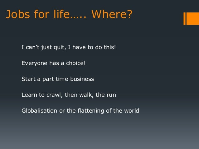 Jobs for life….. Where?  I can't just quit, I have to do this!  Everyone has a choice!  Start a part time business  Learn ...