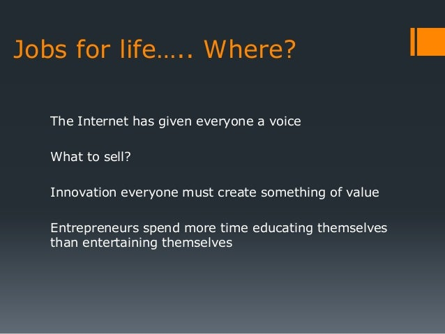 Jobs for life….. Where?   The Internet has given everyone a voice   What to sell?   Innovation everyone must create someth...