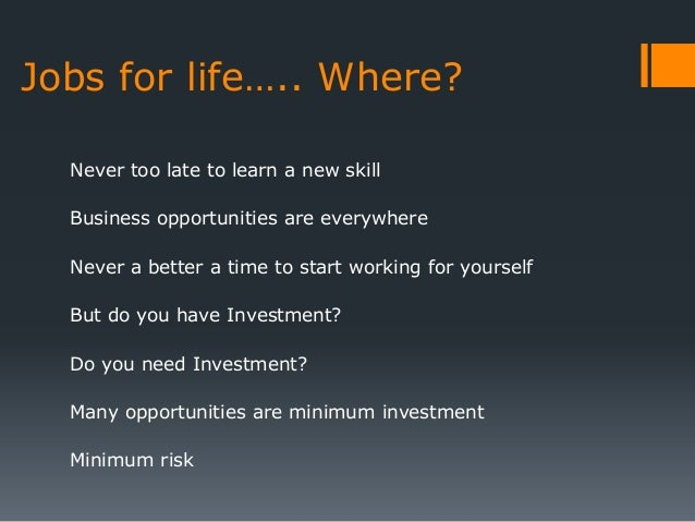 Jobs for life….. Where?  Never too late to learn a new skill  Business opportunities are everywhere  Never a better a time...
