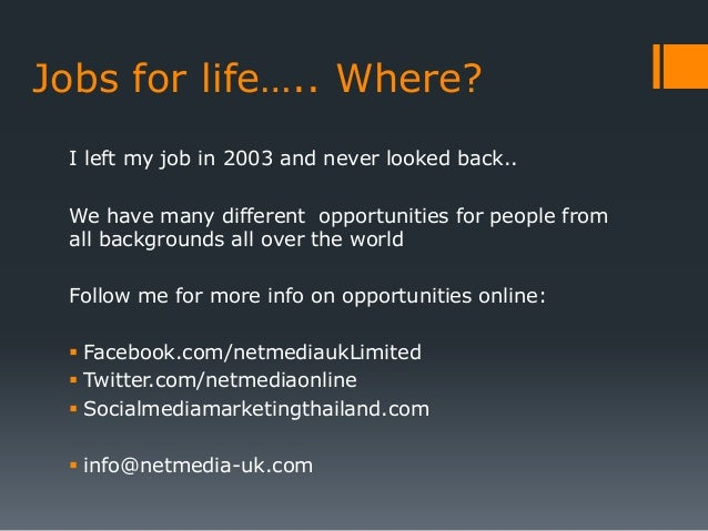 Jobs for life….. Where? I left my job in 2003 and never looked back.. We have many different opportunities for people from...