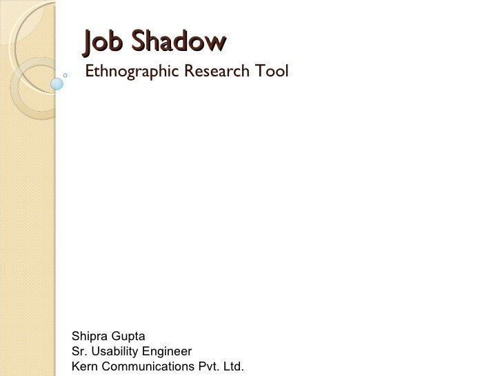 Job Shadow Ethnographic Research Tool Shipra Gupta  Sr. Usability Engineer  Kern Communications Pvt. Ltd.