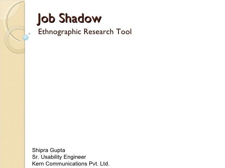 Job Shadow Ethnographic Research Tool Shipra Gupta  Sr. Usability Engineer  Kern Communications Pvt. Ltd.