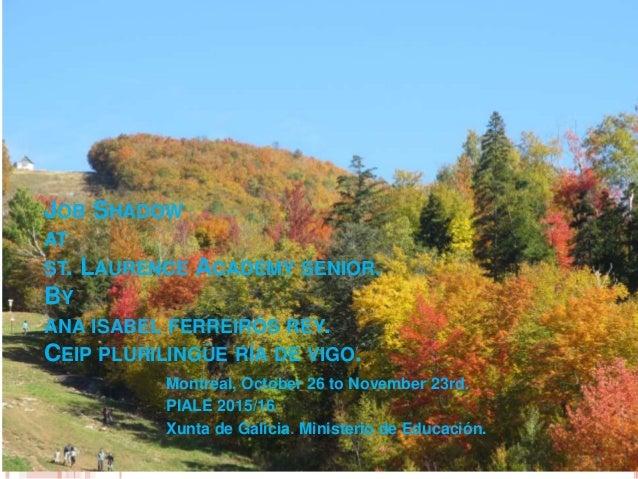 JOB SHADOW AT ST. LAURENCE ACADEMY SENIOR. BY ANA ISABEL FERREIRÓS REY. CEIP PLURILINGÜE RÍA DE VIGO. Montreal, October 26...