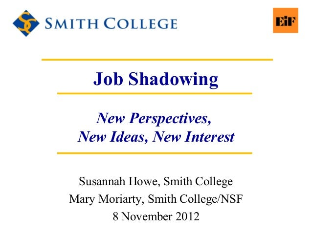 Job Shadowing New Perspectives, New Ideas, New Interest Susannah Howe, Smith College Mary Moriarty, Smith College/NSF 8 No...