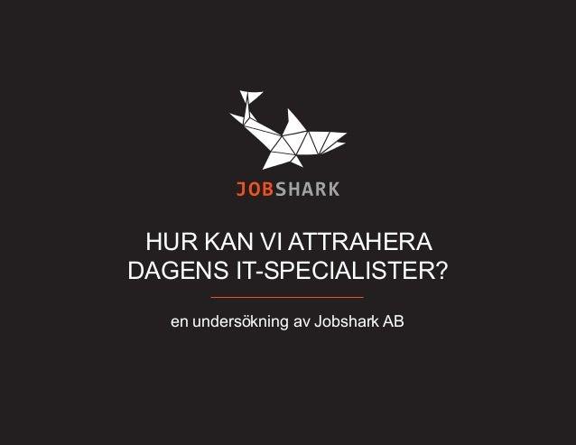 HUR KAN VI ATTRAHERA DAGENS IT-SPECIALISTER? en undersökning av Jobshark AB