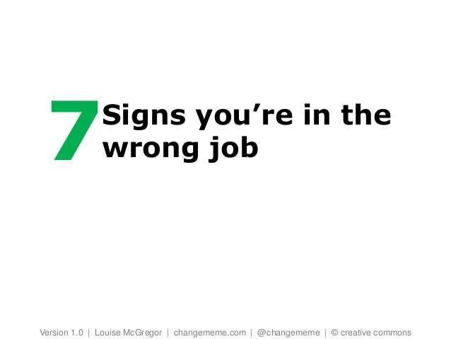 7           Signs you're in the             wrong jobVersion 1.0 | Louise McGregor | changememe.com | @changememe | © crea...
