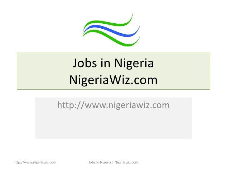 Jobs in Nigeria NigeriaWiz.com http://www.nigeriawiz.com http://www.nigeriawiz.com Jobs In Nigeria | Nigeriawiz.com