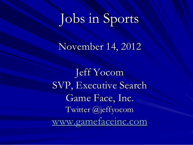 Jobs in Sports November 14, 2012     Jeff YocomSVP, Executive Search  Game Face, Inc.  Twitter @jeffyocomwww.gamefaceinc.com