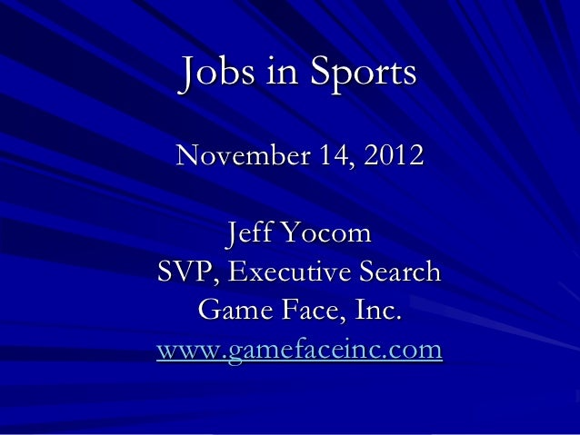 Jobs in Sports November 14, 2012     Jeff YocomSVP, Executive Search  Game Face, Inc.www.gamefaceinc.com