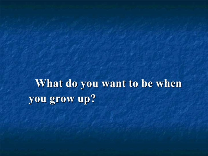 What do you want to be whenyou grow up?