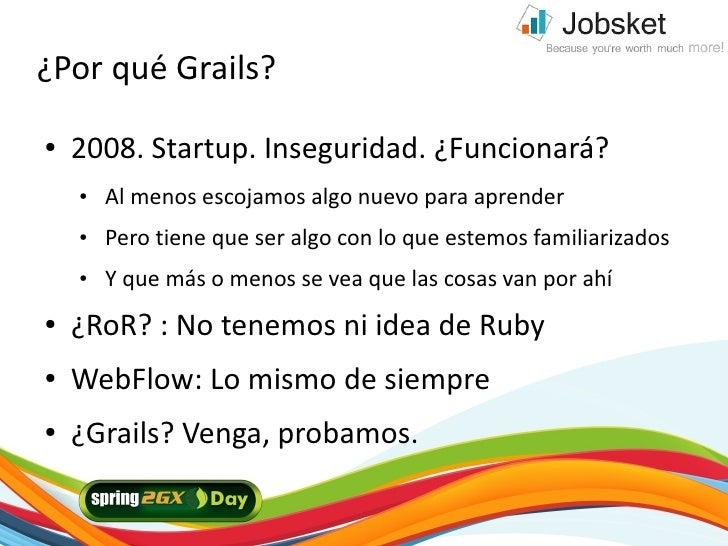 ¿Por qué Grails? ●   2008. Startup. Inseguridad. ¿Funcionará?     ●   Al menos escojamos algo nuevo para aprender     ●   ...
