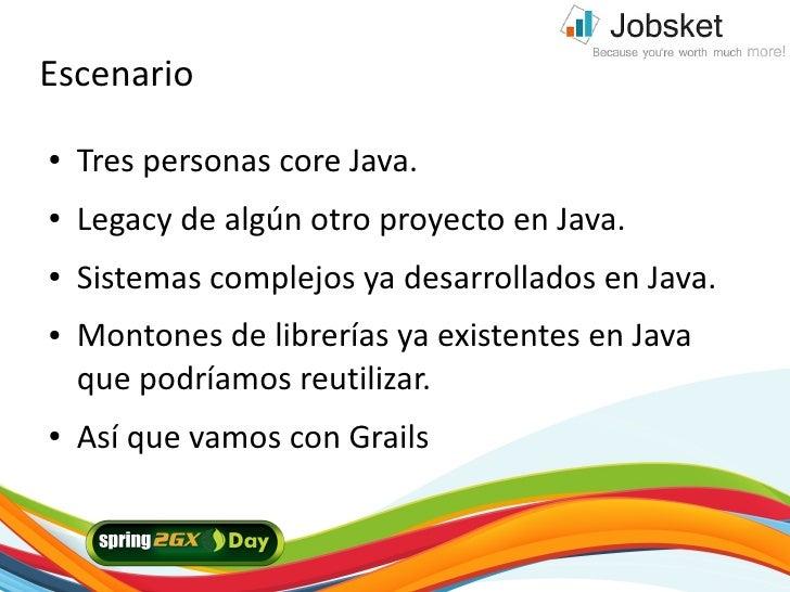 Escenario ●   Tres personas core Java. ●   Legacy de algún otro proyecto en Java. ●   Sistemas complejos ya desarrollados ...