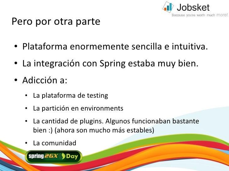 Pero por otra parte ●   Plataforma enormemente sencilla e intuitiva. ●   La integración con Spring estaba muy bien. ●   Ad...