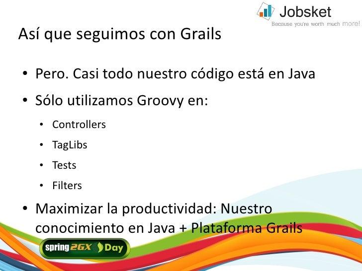 Así que seguimos con Grails ●   Pero. Casi todo nuestro código está en Java ●   Sólo utilizamos Groovy en:     ●   Control...