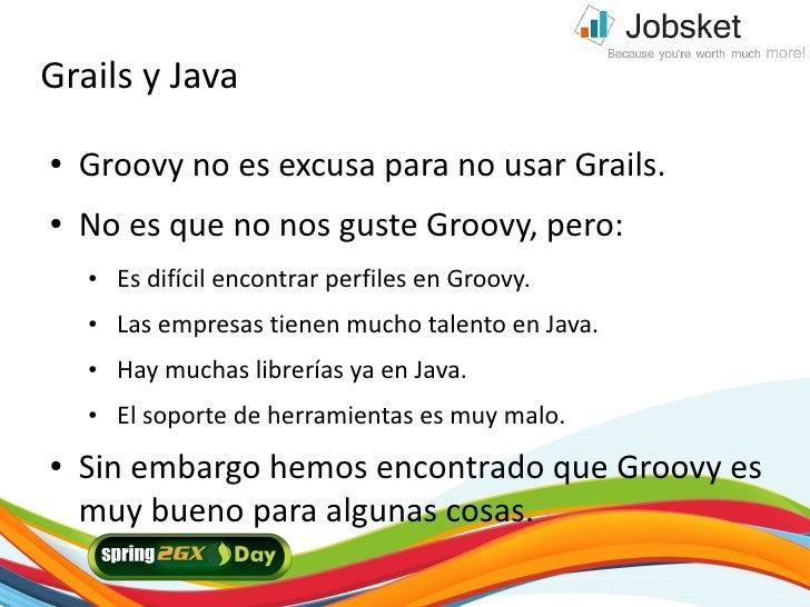 Grails y Java ●   Groovy no es excusa para no usar Grails. ●   No es que no nos guste Groovy, pero:     ●   Es difícil enc...