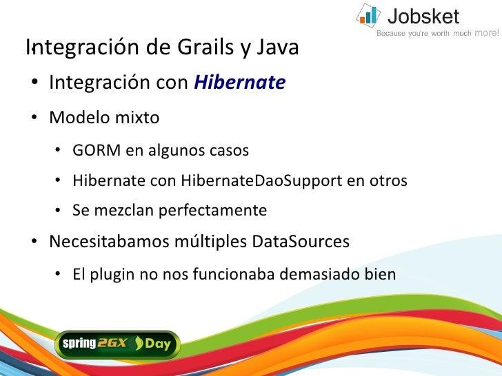 Integración de Grails y Java ●     ●   Integración con Hibernate ●   Modelo mixto     ●   GORM en algunos casos     ●   Hi...