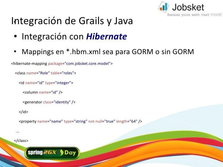 Integración de Grails y Java  ●      ●      Integración con Hibernate  ●      Mappings en *.hbm.xml sea para GORM o sin GO...