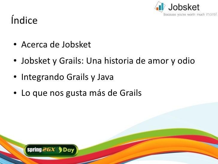 Índice ●   Acerca de Jobsket ●   Jobsket y Grails: Una historia de amor y odio ●   Integrando Grails y Java ●   Lo que nos...
