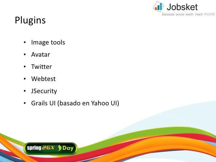 Plugins    ●   Image tools    ●   Avatar    ●   Twitter    ●   Webtest    ●   JSecurity    ●   Grails UI (basado en Yahoo ...