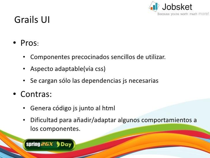 Grails UI ●   Pros:     ●   Componentes precocinados sencillos de utilizar.     ●   Aspecto adaptable(vía css)     ●   Se ...