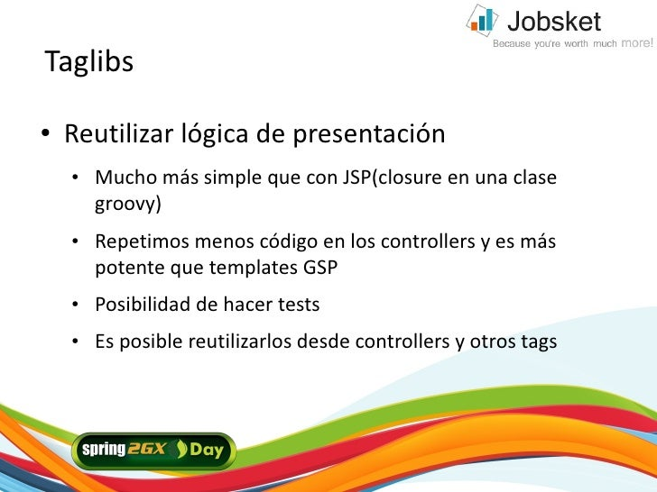 Taglibs ●   Reutilizar lógica de presentación     ●   Mucho más simple que con JSP(closure en una clase         groovy)   ...