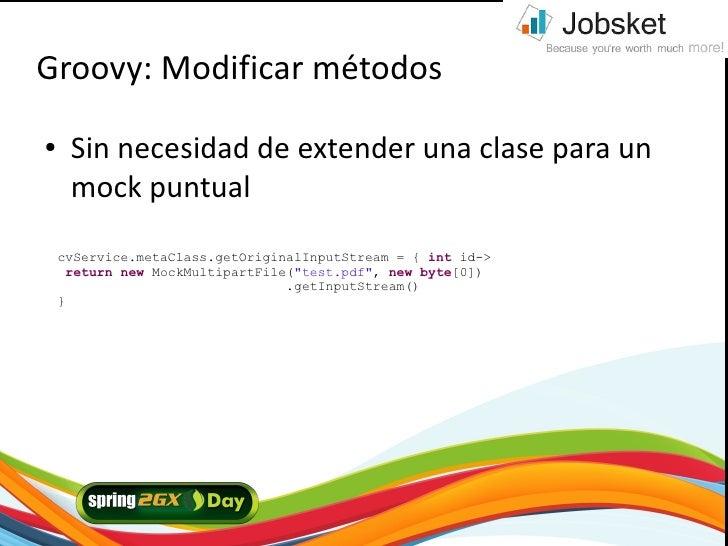 Groovy: Modificar métodos ●    Sin necesidad de extender una clase para un      mock puntual     cvService.metaClass.getOr...