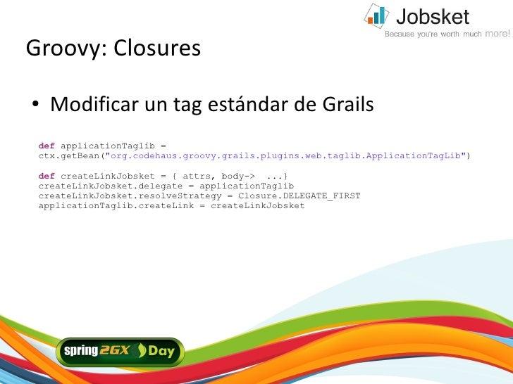 "Groovy: Closures ●   Modificar un tag estándar de Grails  def applicationTaglib =  ctx.getBean(""org.codehaus.groovy.grails..."