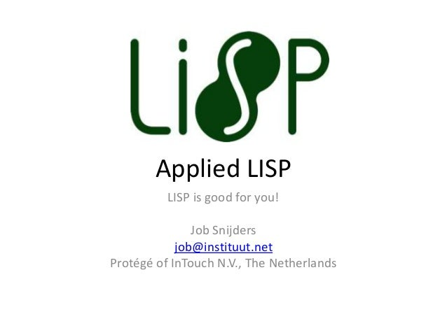 Applied LISP LISP is good for you! Job Snijders job@instituut.net Protégé of InTouch N.V., The Netherlands