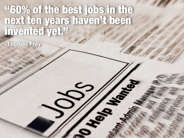 """60% of the best jobs in the next ten years haven't been invented yet."" -Thomas Frey"